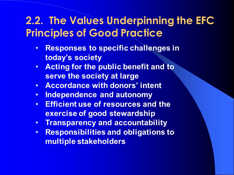 2.2.The Values Underpinning the EFC Principles of Good Practice Responses to specific challenges in today's society Acting for the public benefit and to serve the society at large Accordance with donors' intent Independence and autonomy Efficient use of resources and the exercise of good stewardship Transparency and accountability Responsibilities and obligations to multiple stakeholders