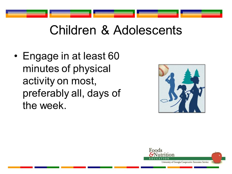Children & Adolescents Engage in at least 60 minutes of physical activity on most, preferably all, days of the week.