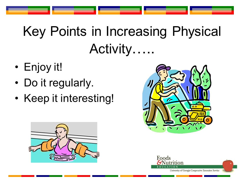 Key Points in Increasing Physical Activity ….. Enjoy it! Do it regularly. Keep it interesting!