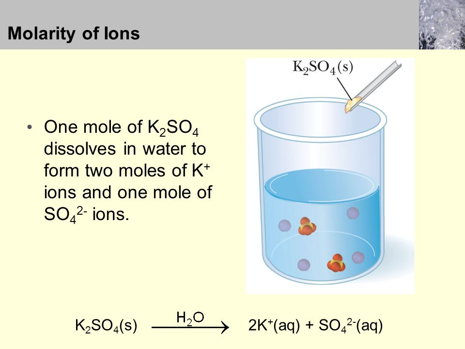 Molarity of Ions One mole of K 2 SO 4 dissolves in water to form two moles of K + ions and one mole of SO 4 2- ions.