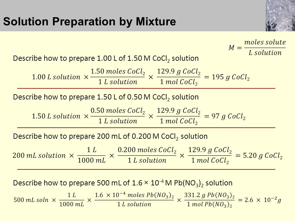 Solution Preparation by Mixture Describe how to prepare 1.00 L of 1.50 M CoCl 2 solution Describe how to prepare 1.50 L of 0.50 M CoCl 2 solution Describe how to prepare 200 mL of M CoCl 2 solution Describe how to prepare 500 mL of 1.6 × M Pb(NO 3 ) 2 solution