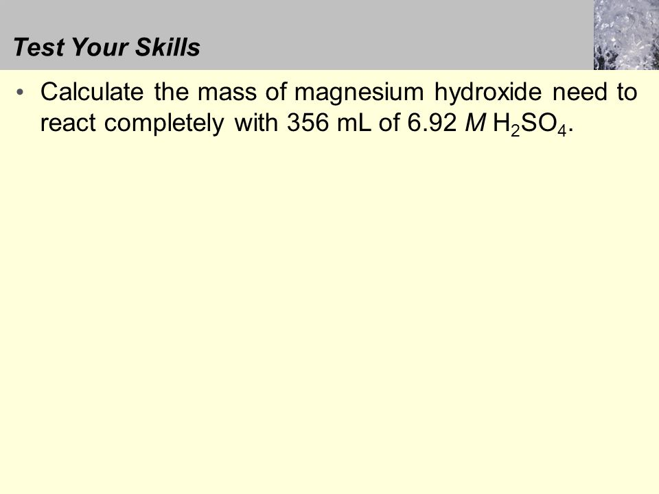 Test Your Skills Calculate the mass of magnesium hydroxide need to react completely with 356 mL of 6.92 M H 2 SO 4.