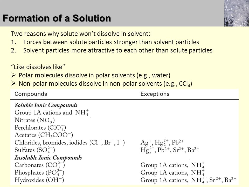 Two reasons why solute won't dissolve in solvent: 1.Forces between solute particles stronger than solvent particles 2.Solvent particles more attractive to each other than solute particles Like dissolves like  Polar molecules dissolve in polar solvents (e.g., water)  Non-polar molecules dissolve in non-polar solvents (e.g., CCl 4 ) Formation of a Solution
