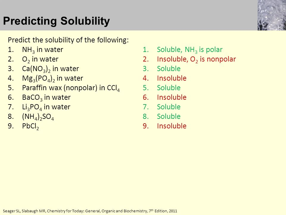 Seager SL, Slabaugh MR, Chemistry for Today: General, Organic and Biochemistry, 7 th Edition, 2011 Predict the solubility of the following: 1.NH 3 in water 2.O 2 in water 3.Ca(NO 3 ) 2 in water 4.Mg 3 (PO 4 ) 2 in water 5.Paraffin wax (nonpolar) in CCl 4 6.BaCO 3 in water 7.Li 3 PO 4 in water 8.(NH 4 ) 2 SO 4 9.PbCl 2 Predicting Solubility 1.Soluble, NH 3 is polar 2.Insoluble, O 2 is nonpolar 3.Soluble 4.Insoluble 5.Soluble 6.Insoluble 7.Soluble 8.Soluble 9.Insoluble