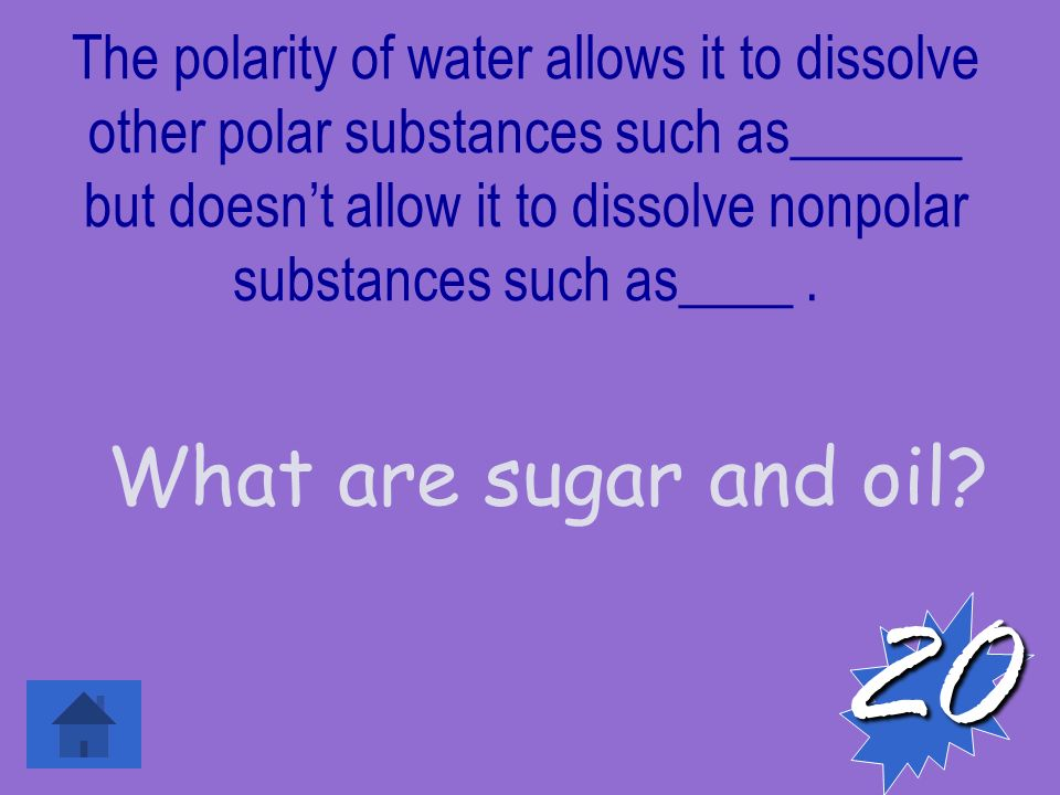The polarity of water allows it to dissolve other polar substances such as______ but doesn't allow it to dissolve nonpolar substances such as____.