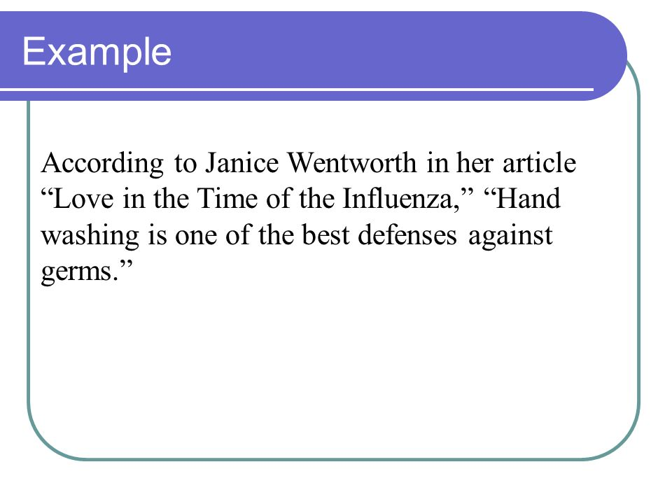 Example According to Janice Wentworth in her article Love in the Time of the Influenza, Hand washing is one of the best defenses against germs.