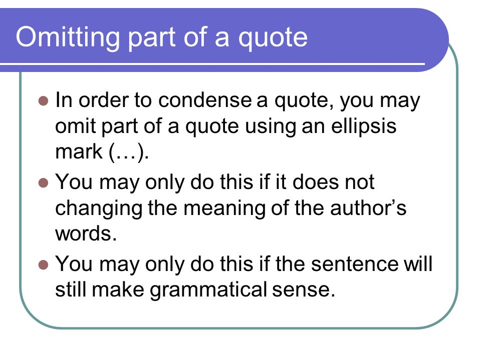 Omitting part of a quote In order to condense a quote, you may omit part of a quote using an ellipsis mark (…).