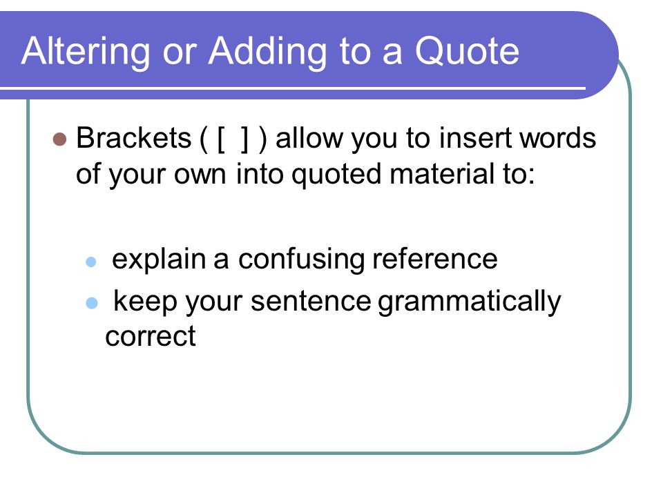 Altering or Adding to a Quote Brackets ( [ ] ) allow you to insert words of your own into quoted material to: explain a confusing reference keep your sentence grammatically correct