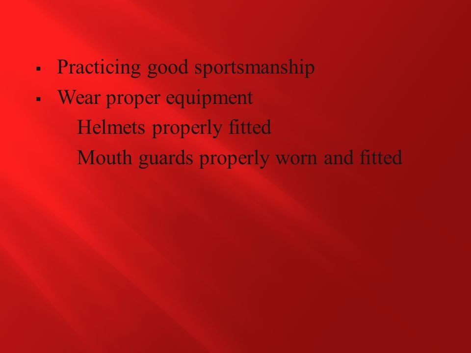  Practicing good sportsmanship  Wear proper equipment Helmets properly fitted Mouth guards properly worn and fitted