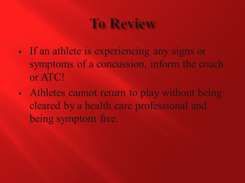  If an athlete is experiencing any signs or symptoms of a concussion, inform the coach or ATC.