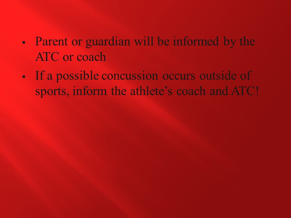  Parent or guardian will be informed by the ATC or coach  If a possible concussion occurs outside of sports, inform the athlete's coach and ATC!