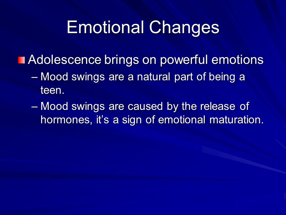 Emotional Changes Adolescence brings on powerful emotions –Mood swings are a natural part of being a teen.