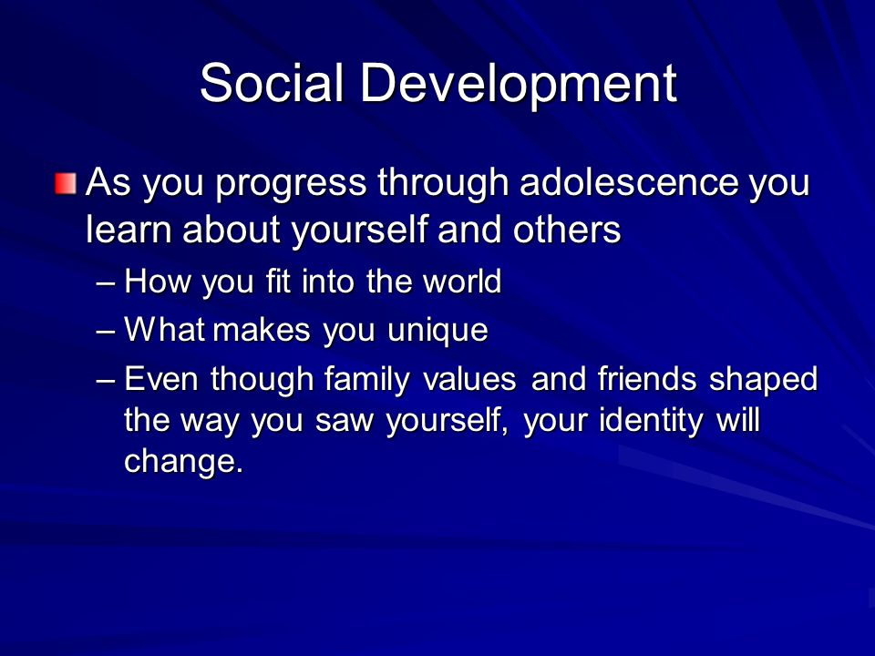 Social Development As you progress through adolescence you learn about yourself and others –How you fit into the world –What makes you unique –Even though family values and friends shaped the way you saw yourself, your identity will change.