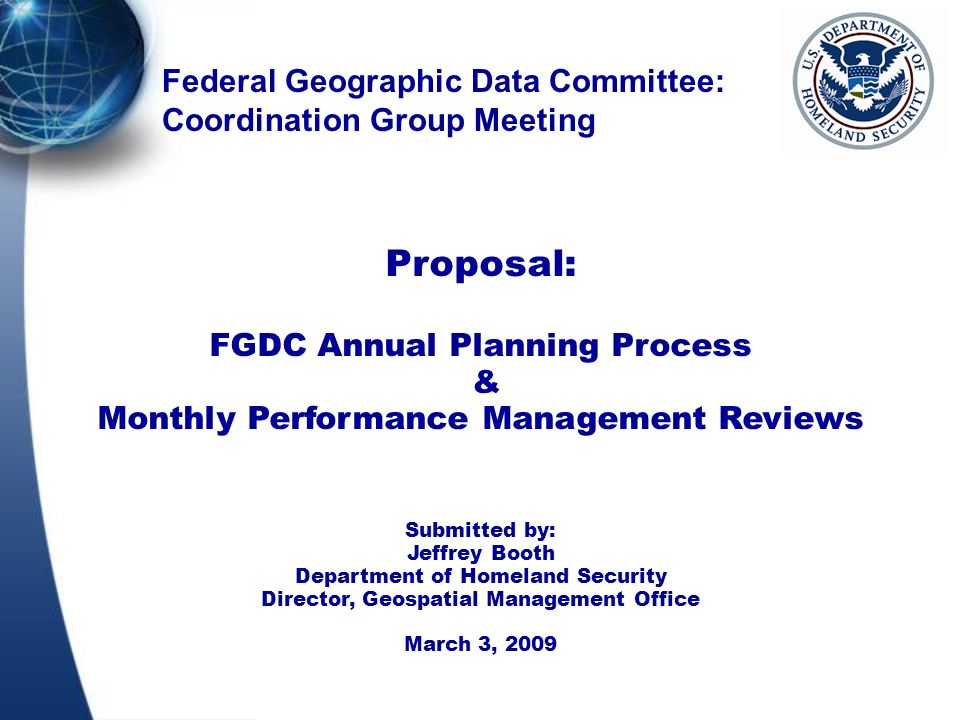 Federal Geographic Data Committee: Coordination Group Meeting Proposal: FGDC Annual Planning Process & Monthly Performance Management Reviews Submitted by: Jeffrey Booth Department of Homeland Security Director, Geospatial Management Office March 3, 2009