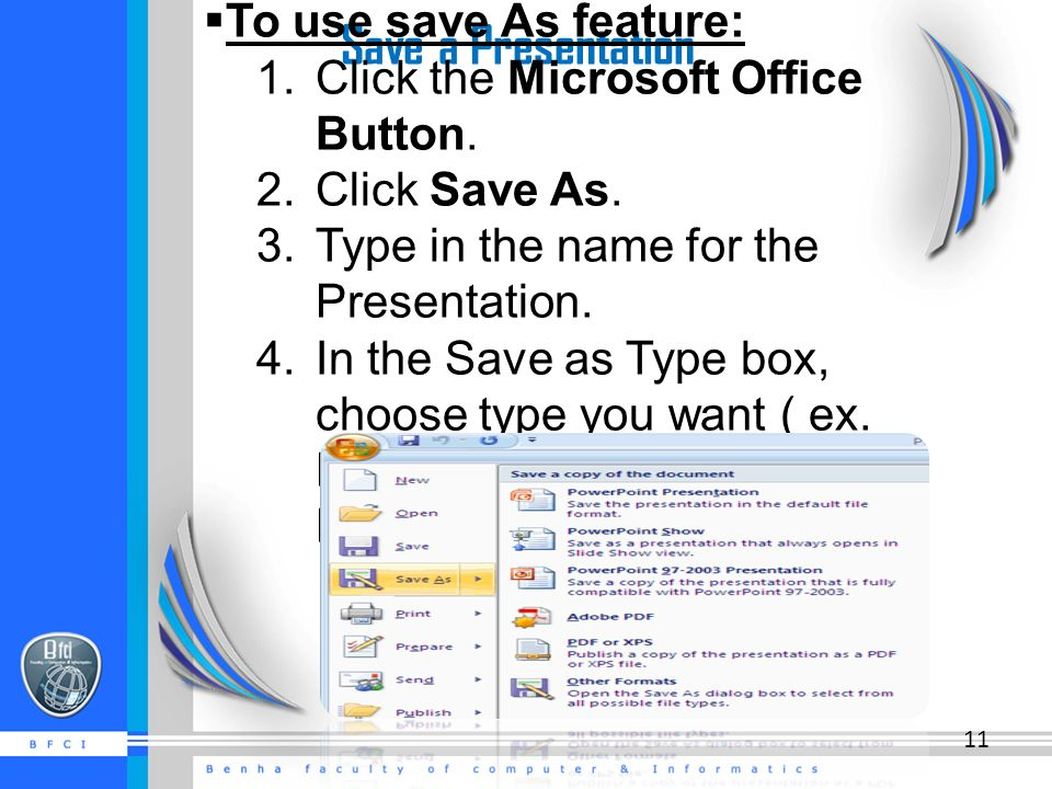 Save a Presentation  To use save As feature: 1. Click the Microsoft Office Button.