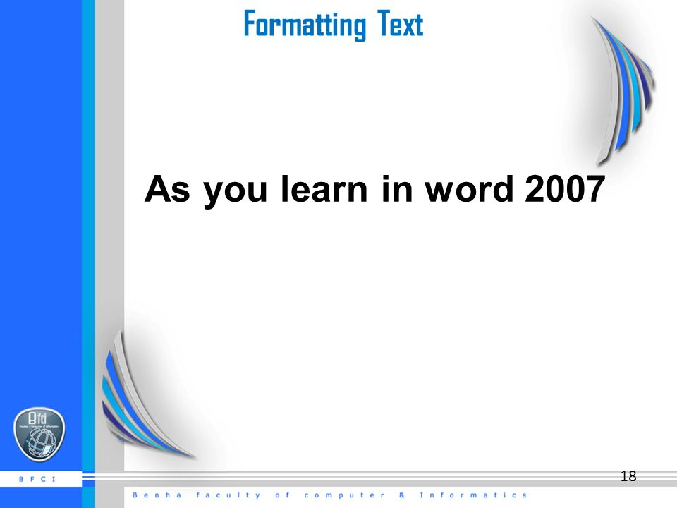 Formatting Text As you learn in word