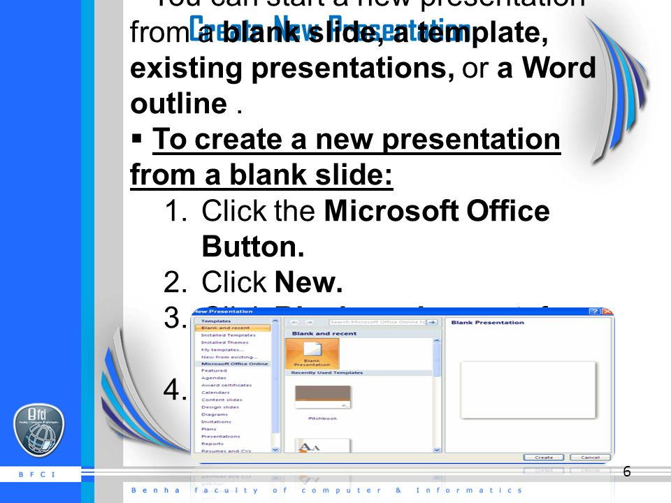 Create New Presentation  You can start a new presentation from a blank slide, a template, existing presentations, or a Word outline.