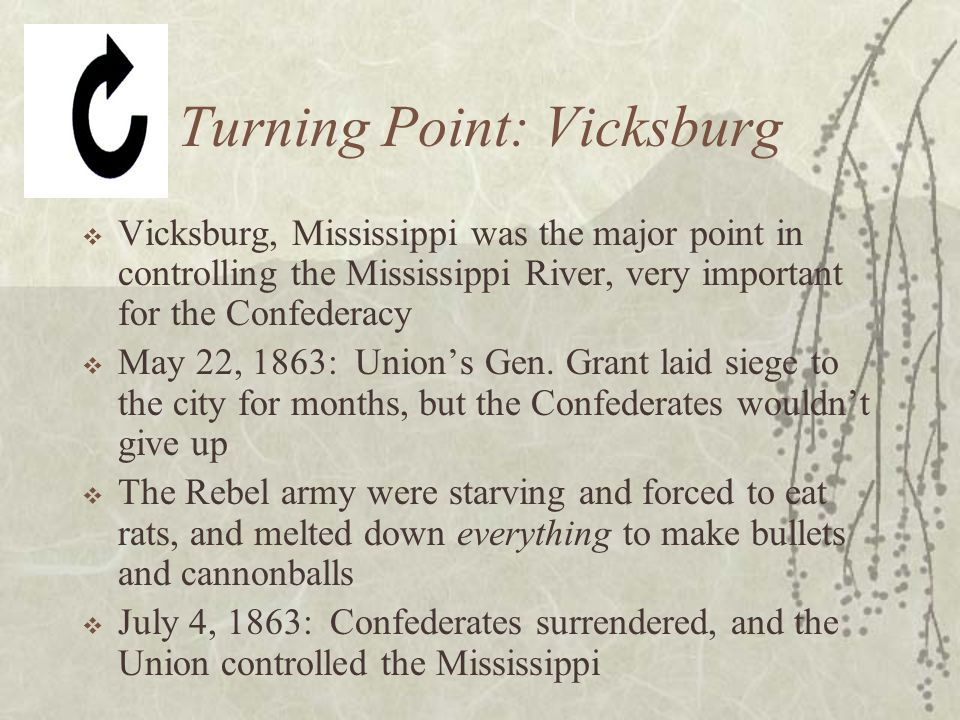 Turning Point: Vicksburg  Vicksburg, Mississippi was the major point in controlling the Mississippi River, very important for the Confederacy  May 22, 1863: Union's Gen.