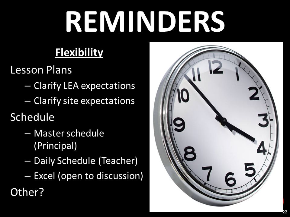 22 REMINDERS Flexibility Lesson Plans – Clarify LEA expectations – Clarify site expectations Schedule – Master schedule (Principal) – Daily Schedule (Teacher) – Excel (open to discussion) Other