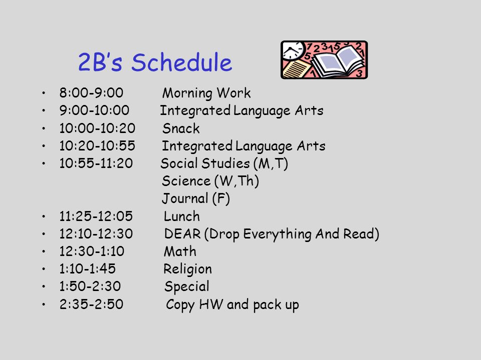 2B's Schedule 8:00-9:00 Morning Work 9:00-10:00 Integrated Language Arts 10:00-10:20 Snack 10:20-10:55 Integrated Language Arts 10:55-11:20 Social Studies (M,T) Science (W,Th) Journal (F) 11:25-12:05 Lunch 12:10-12:30 DEAR (Drop Everything And Read) 12:30-1:10 Math 1:10-1:45 Religion 1:50-2:30 Special 2:35-2:50 Copy HW and pack up