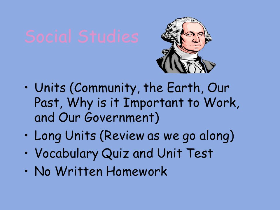 Social Studies Units (Community, the Earth, Our Past, Why is it Important to Work, and Our Government) Long Units (Review as we go along) Vocabulary Quiz and Unit Test No Written Homework