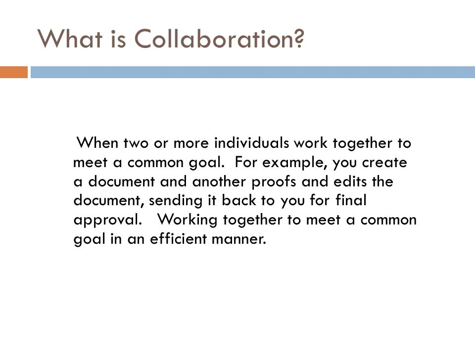 What is Collaboration. When two or more individuals work together to meet a common goal.