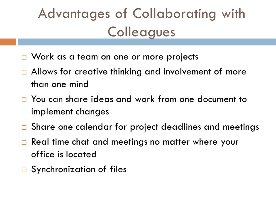 Advantages of Collaborating with Colleagues  Work as a team on one or more projects  Allows for creative thinking and involvement of more than one mind  You can share ideas and work from one document to implement changes  Share one calendar for project deadlines and meetings  Real time chat and meetings no matter where your office is located  Synchronization of files
