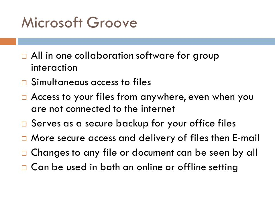 Microsoft Groove  All in one collaboration software for group interaction  Simultaneous access to files  Access to your files from anywhere, even when you are not connected to the internet  Serves as a secure backup for your office files  More secure access and delivery of files then   Changes to any file or document can be seen by all  Can be used in both an online or offline setting
