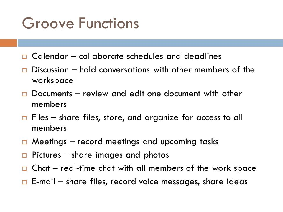 Groove Functions  Calendar – collaborate schedules and deadlines  Discussion – hold conversations with other members of the workspace  Documents – review and edit one document with other members  Files – share files, store, and organize for access to all members  Meetings – record meetings and upcoming tasks  Pictures – share images and photos  Chat – real-time chat with all members of the work space   – share files, record voice messages, share ideas