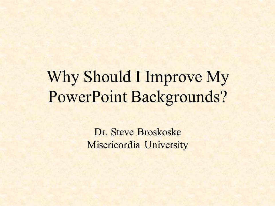 why should i improve my powerpoint backgrounds dr steve  2 why should i improve my powerpoint backgrounds dr steve broskoske misericordia university