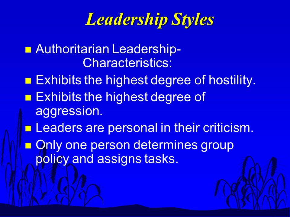 Leadership Styles n Authoritarian Leadership- Characteristics: n Exhibits the highest degree of hostility.