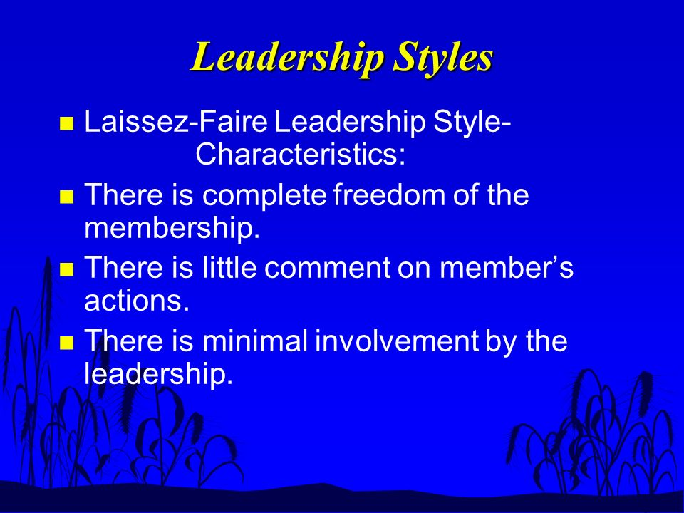 Leadership Styles n Laissez-Faire Leadership Style- Characteristics: n There is complete freedom of the membership.