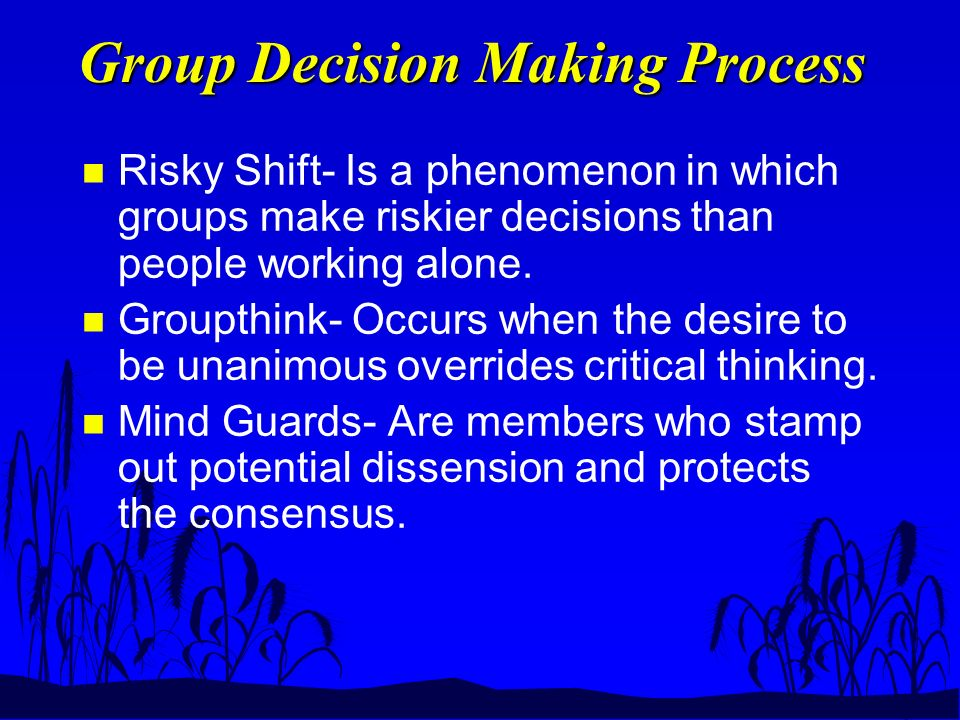 Group Decision Making Process n Risky Shift- Is a phenomenon in which groups make riskier decisions than people working alone.