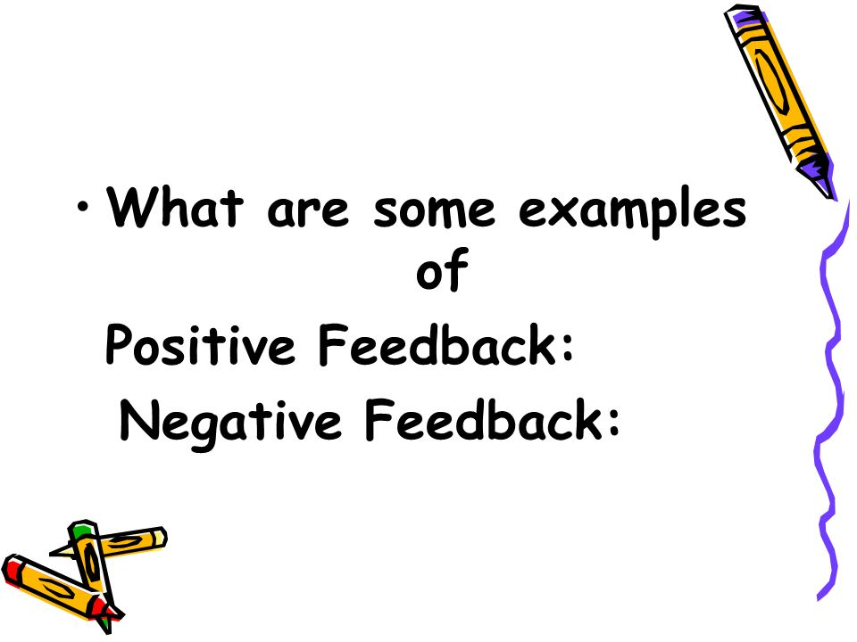 What are some examples of Positive Feedback: Negative Feedback: