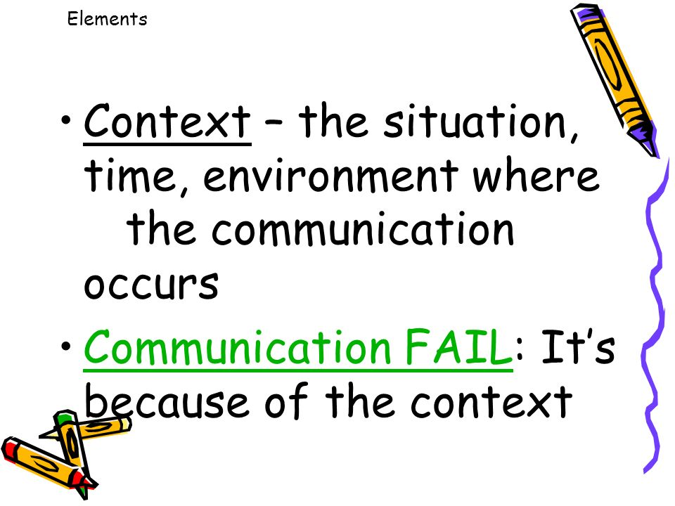 Elements Context – the situation, time, environment where the communication occurs Communication FAIL: It's because of the contextCommunication FAIL