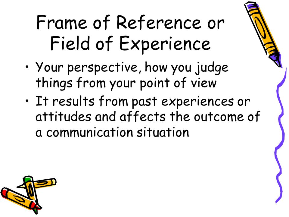 Frame of Reference or Field of Experience Your perspective, how you judge things from your point of view It results from past experiences or attitudes and affects the outcome of a communication situation