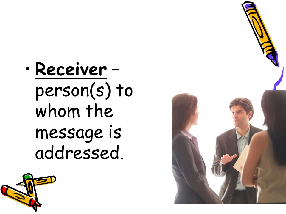 Receiver – person(s) to whom the message is addressed.