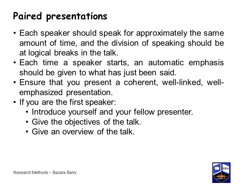 Research Methods – Bazara Barry Paired presentations Each speaker should speak for approximately the same amount of time, and the division of speaking should be at logical breaks in the talk.