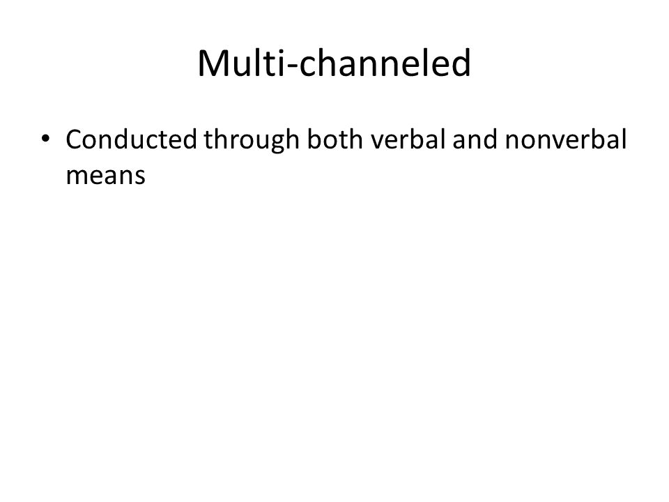 Multi-channeled Conducted through both verbal and nonverbal means