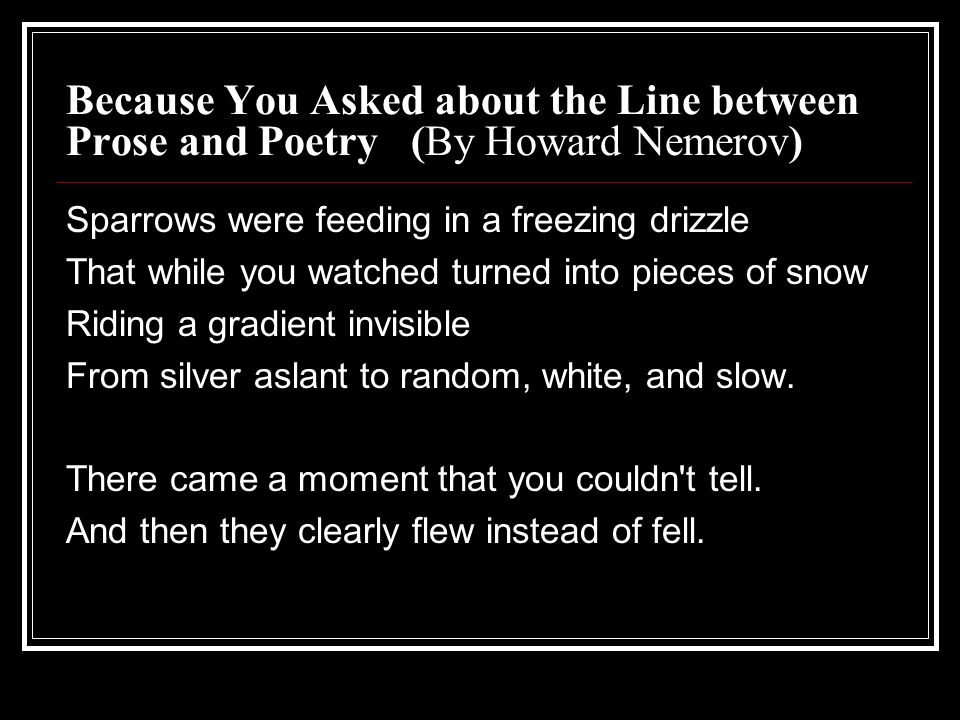 Because You Asked about the Line between Prose and Poetry (By Howard Nemerov) Sparrows were feeding in a freezing drizzle That while you watched turned into pieces of snow Riding a gradient invisible From silver aslant to random, white, and slow.