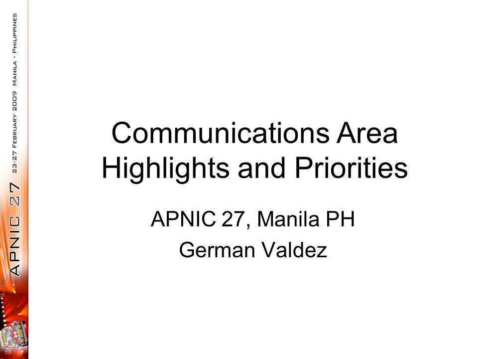 Communications Area Highlights and Priorities APNIC 27, Manila PH German Valdez