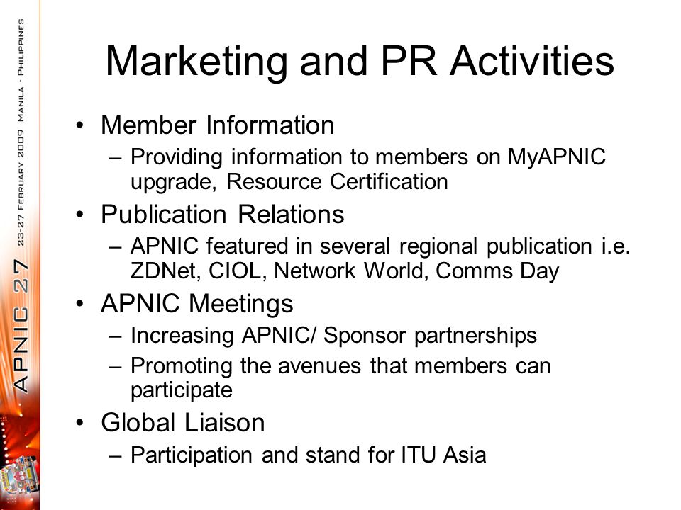 Marketing and PR Activities Member Information –Providing information to members on MyAPNIC upgrade, Resource Certification Publication Relations –APNIC featured in several regional publication i.e.