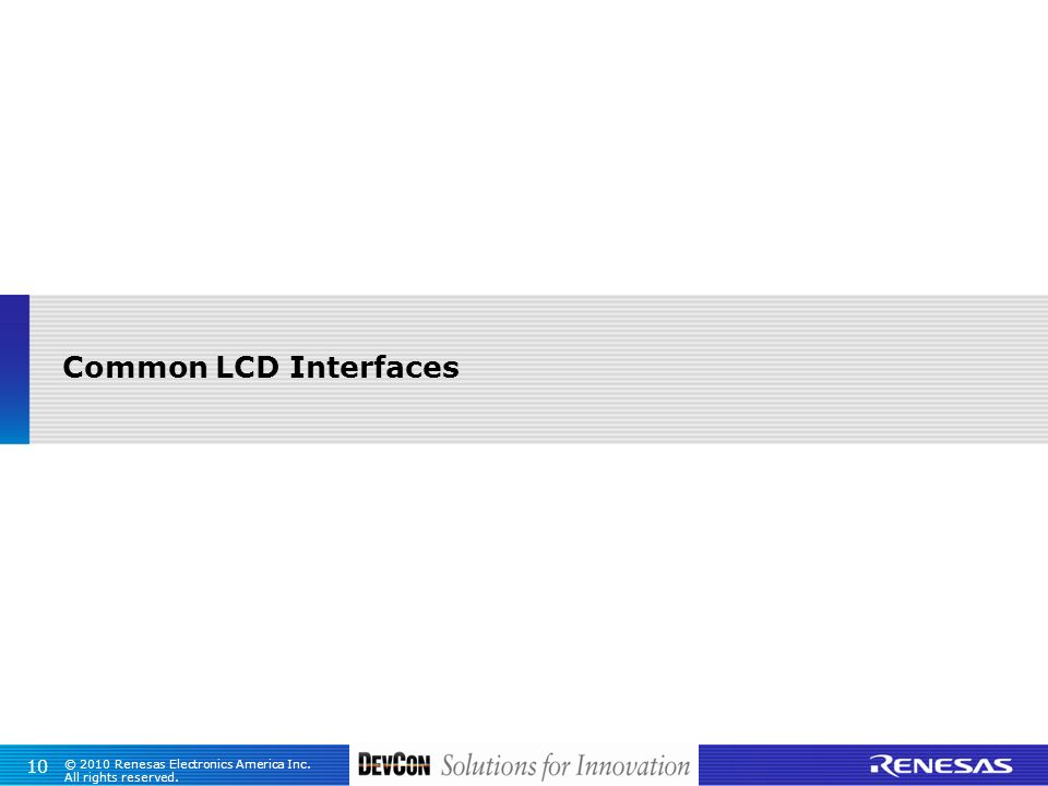 © 2010 Renesas Electronics America Inc. All rights reserved. 10 Common LCD Interfaces