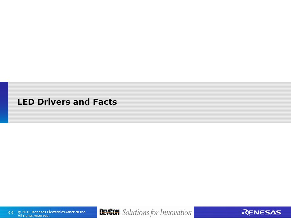© 2010 Renesas Electronics America Inc. All rights reserved. 33 LED Drivers and Facts