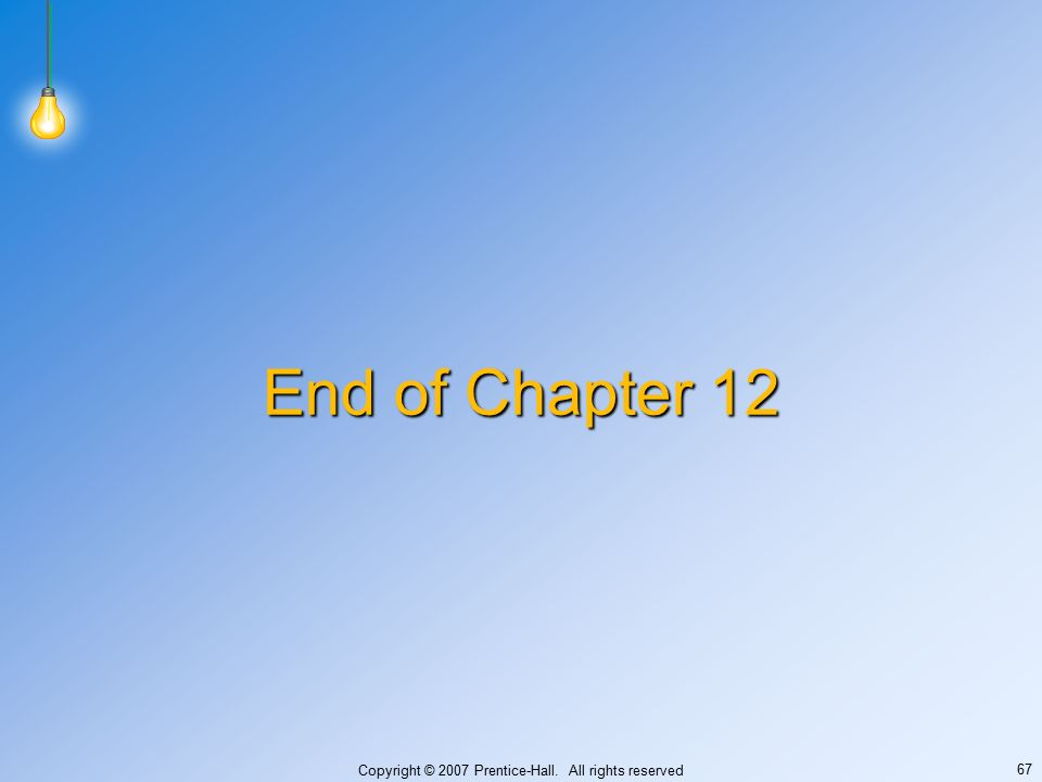 Copyright © 2007 Prentice-Hall. All rights reserved 67 End of Chapter 12