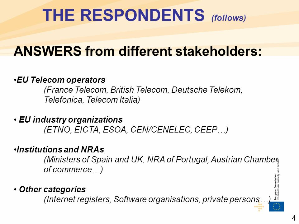 THE RESPONDENTS (follows) ANSWERS from different stakeholders: EU Telecom operators (France Telecom, British Telecom, Deutsche Telekom, Telefonica, Telecom Italia) EU industry organizations (ETNO, EICTA, ESOA, CEN/CENELEC, CEEP…) Institutions and NRAs (Ministers of Spain and UK, NRA of Portugal, Austrian Chamber of commerce…) Other categories (Internet registers, Software organisations, private persons…) 4