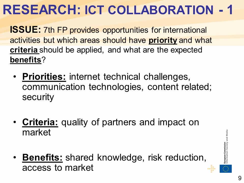 RESEARCH: ICT COLLABORATION - 1 Priorities: internet technical challenges, communication technologies, content related; security Criteria: quality of partners and impact on market Benefits: shared knowledge, risk reduction, access to market ISSUE: 7th FP provides opportunities for international activities but which areas should have priority and what criteria should be applied, and what are the expected benefits.