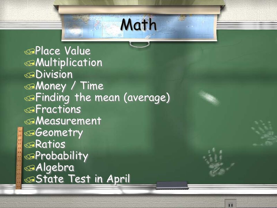 Math / Place Value / Multiplication / Division / Money / Time / Finding the mean (average) / Fractions / Measurement / Geometry / Ratios / Probability / Algebra / State Test in April / Place Value / Multiplication / Division / Money / Time / Finding the mean (average) / Fractions / Measurement / Geometry / Ratios / Probability / Algebra / State Test in April