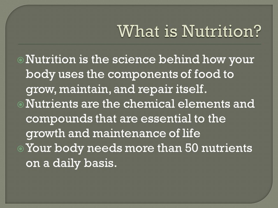  Nutrition is the science behind how your body uses the components of food to grow, maintain, and repair itself.