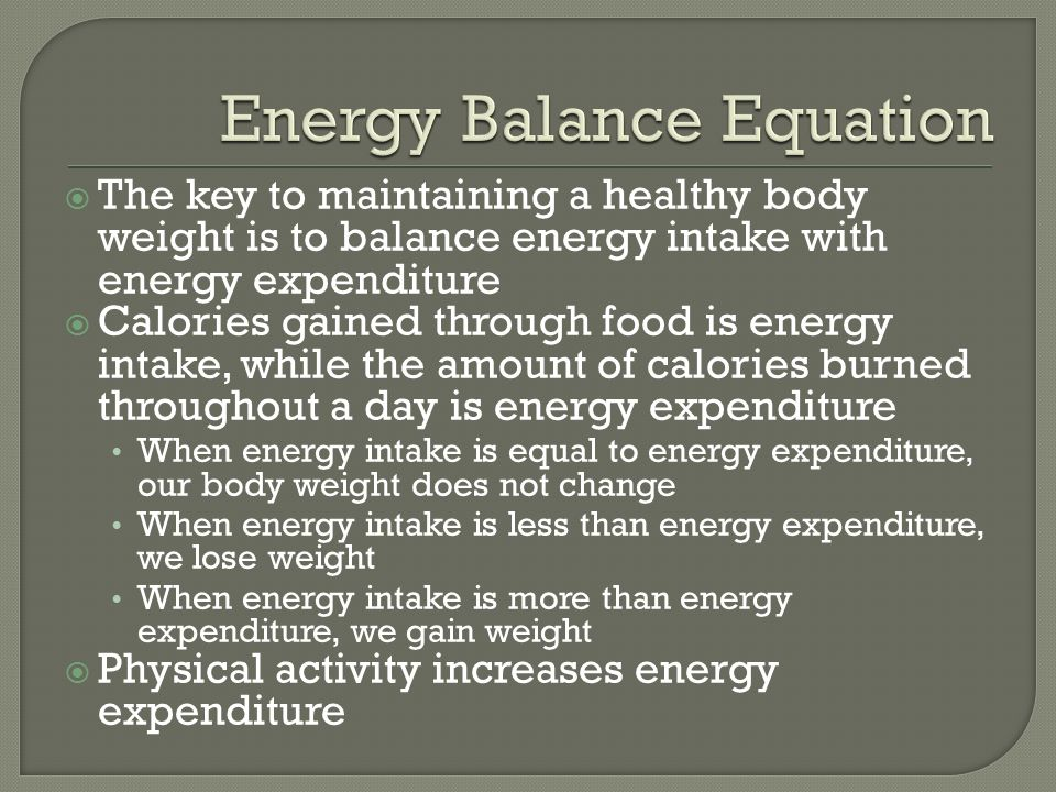  The key to maintaining a healthy body weight is to balance energy intake with energy expenditure  Calories gained through food is energy intake, while the amount of calories burned throughout a day is energy expenditure When energy intake is equal to energy expenditure, our body weight does not change When energy intake is less than energy expenditure, we lose weight When energy intake is more than energy expenditure, we gain weight  Physical activity increases energy expenditure